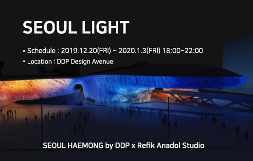 SEOUL LIGHT ·Schedule : 2019.12.20(FRI) ~ 2020.1.3(FRI) 18:00~22:00, ·Location:DDP Design Avenue, SEOUL HAEMONG by DDP x Refik Anadol Studio