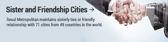 Sister and Friendship Cities : Seoul Metropolitan maintains sisterly ties or friendly relationship with 71 cities from 49 countries in the world.