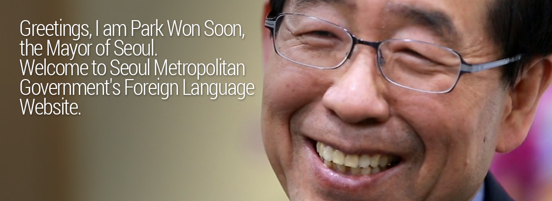Greetings, I am Park Won-soon, the Mayor of Seoul. Welcome to Seoul Metropolitan Government's Foreign Language Website.