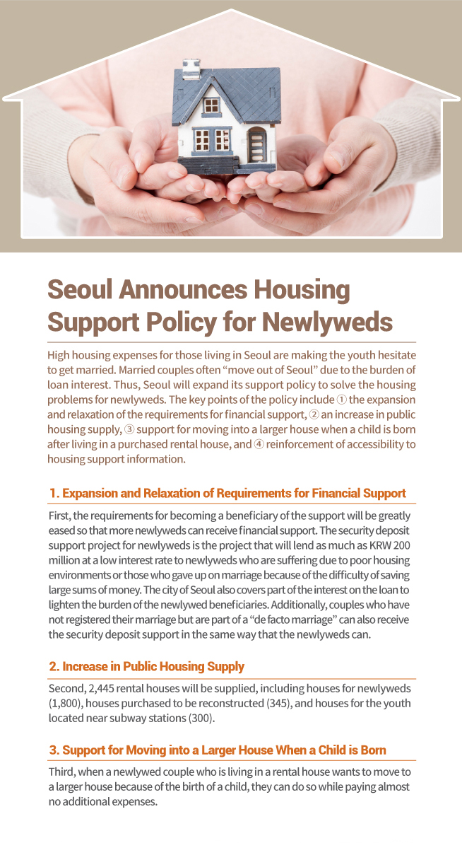 """Seoul Announces Housing Support Policy for Newlyweds High housing expenses for those living in Seoul are making the youth hesitate to get married. Married couples often """"move out of Seoul"""" due to the burden of loan interest. Thus, Seoul will expand its support policy to solve the housing problems for newlyweds. The key points of the policy include ① the expansion and relaxation of the requirements for financial support, ② an increase in public housing supply, ③ support for moving into a larger house when a child is born after living in a purchased rental house, and ④ reinforcement of accessibility to housing support information. 1. Expansion and Relaxation of Requirements for Financial Support First, the requirements for becoming a beneficiary of the support will be greatly  eased so that more newlyweds can receive financial support. The security deposit  support project for newlyweds is the project that will lend as much as KRW 200  million at a low interest rate to newlyweds who are suffering due to poor housing  environments or those who gave up on marriage because of the difficulty of saving  large sums of money. The city of Seoul also covers part of the interest on the loan to  lighten the burden of the newlywed beneficiaries. Additionally, couples who have  not registered their marriage but are part of a """"de facto marriage"""" can also receive  the security deposit support in the same way that the newlyweds can. 2. Increase in Public Housing Supply Second, 2,445 rental houses will be supplied, including houses for newlyweds  (1,800), houses purchased to be reconstructed (345), and houses for the youth  located near subway stations (300). 3. Support for Moving into a Larger House When a Child is Born Third, when a newlywed couple who is living in a rental house wants to move to  a larger house because of the birth of a child, they can do so while paying almost  no additional expenses."""