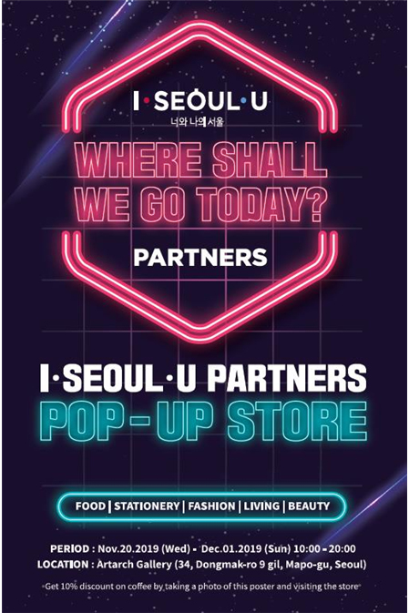 I·SEOUL·U 너와 나의 서울 WHERE SHALL WE GO TODAY? PARTNERS I·SEOUL·U PARTNERS POP-UP STORE FOOD|STATIONERY|FASHION|LIVING|BEAUTY PERIOD:Nov.20.2019(Wed)-Dec.01.2019(Sun)10:00-20:00 LOCATION: Artarch Gallery (34, Dongmak-ro 9gil, Mapo-gu, Seoul Get 10% discount on coffee by taking a photo of this poster and visiting the store