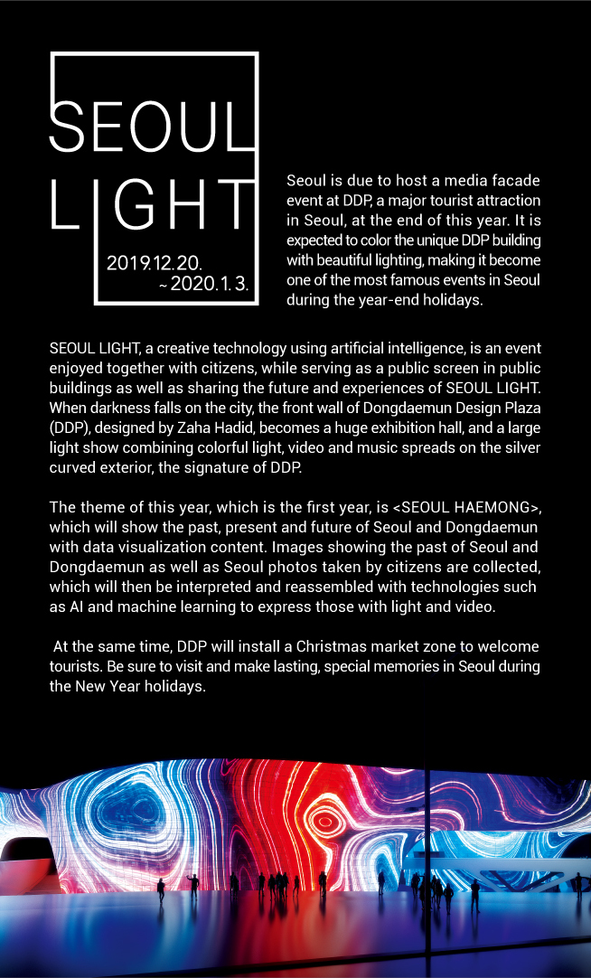 "SEOUL LIGHT 2019.12.20. ~ 2020.1.3 Seoul is due to host a media facade event at DDP, a major tourist attraction in Seoul, at the end of this year. It is expected to color the unique DDP building with beautiful lighting, making it become one of the most famous events in Seoul during the year-end holidays. SEOUL LIGHT, a creative technology using artificial intelligence, is an event enjoyed together with citizens, while serving as a public screen in public buildings as well as sharing the future and experiences of SEOUL LIGHT. When darkness falls on the city, the front wall of Dongdaemun Design Plaza (DDP), designed by Zaha Hadid, becomes a huge exhibition hall, and a large light show combining colorful light, video and music spreads on the silver curved exterior, the signature of DDP. The theme of this year, which is the first year, is <SEOUL HAEMONG>, which will show the past, present and future of Seoul and Dongdaemun with data visualization content. Images showing the past of Seoul and Dongdaemun as well as Seoul photos taken by citizens are collected, which will then be interpreted and reassembled with technologies such as AI and machine learning to express those with light and video.  At the same time, DDP will install a Christmas market zone to welcome tourists. Be sure to visit and make lasting, special memories in Seoul during the New Year holidays.""   style=""vertical-align:top"" border=0 hasbox=""2″></a><!-- 푸터 --><IMG  style="