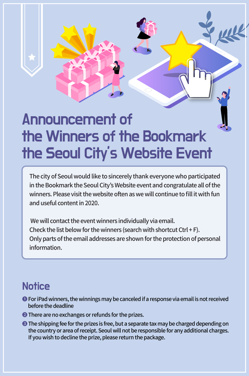 Announcement of  the Winners of the Bookmark  the Seoul City's Website Event The city of Seoul would like to sincerely thank everyone who participated  in the Bookmark the Seoul City's Website event and congratulate all of the  winners. Please visit the website often as we will continue to fill it with fun  and useful content in 2020.   We will contact the event winners individually via email. Check the list below for the winners (search with shortcut Ctrl + F). Only parts of the email addresses are shown for the protection of personal  information.  Notice ❶ For iPad winners, the winnings may be canceled if a response via email is not received         before the deadline ❷ There are no exchanges or refunds for the prizes.  ❸ The shipping fee for the prizes is free, but a separate tax may be charged depending on        the country or area of receipt. Seoul will not be responsible for any additional charges.        If you wish to decline the prize, please return the package.