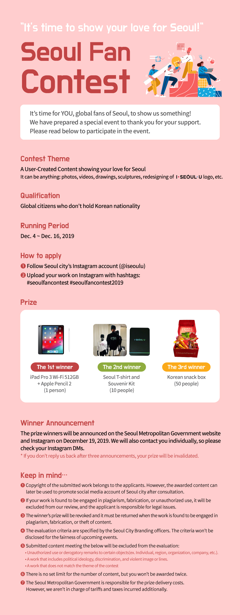 'It's time to show your love for Seoul!' Seoul Fan  Contest It's time for YOU, global fans of Seoul, to show us something! We have prepared a special event to thank the support from you. Please read below to take part of the event. Contest Theme A User-Created Content showing your love for Seoul It can be anything: photos, videos, drawings, sculptures, redesigning of logo, etc. Qualification Global citizens who don't hold Korean nationality Running Period Dec. 4 ~ Dec. 16, 2019 How to apply ❶ Follow Seoul city's Instagram account (@iseoulu) ❷ Upload your work on Instagram with hashtags:        #seoulfancontest #seoulfancontest2019 Prize The 1st winner iPad Pro 3 Wi-Fi 512GB  + Apple Pencil 2  (1 person) The 2nd winner Seoul T-shirt and  Souvenir Kit  (10 people) The 3rd winner Korean snack box (50 people) Winner Announcement The prize winners will be announced on the Seoul Metropolitan Government website  and Instagram on December 19, 2019. We will also contact you individually, so please  keep your Instagram DM box in check.  * If you don't reply us back after three announcements, your prize will be invalidated. Keep in mind… ❶ Copyright of the submitted work belongs to the applicants. However, the awarded content can         later be used to promote social media account of Seoul city after consultation. ❷ If your work is found to be engaged in plagiarism, fabrication, or unauthorized use, it will be         excluded from our review, and the applicant is responsible for legal issues. ❸ The winner's prize will be revoked and it must be returned when the work is found to be engaged in        plagiarism, fabrication, or theft of content. ❹ The evaluation criteria are specified by the Seoul City Branding officers. The criteria won't be       disclosed for the fairness of upcoming events. ❺ Submitted content meeting the below will be excluded from the evaluation:       • Unauthorized use or derogatory remarks to certain objects(ex. Individual, region, organization, comp