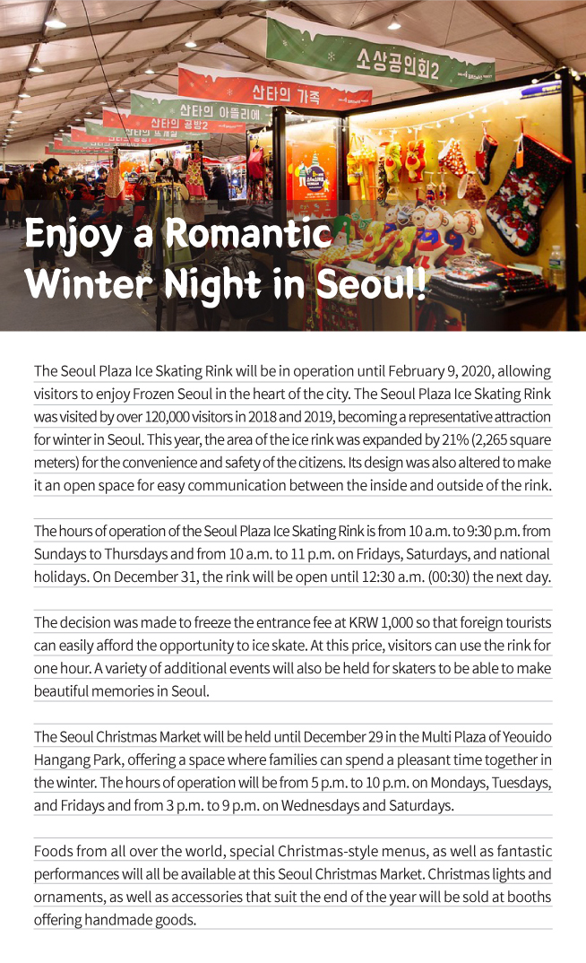 Enjoy a Romantic Winter Night in Seoul! The Seoul Plaza Ice Skating Rink will be in operation until February 9, 2020, allowing visitors to enjoy Frozen Seoul in the heart of the city. The Seoul Plaza Ice Skating Rink was visited by over 120,000 visitors in 2018 and 2019, becoming a representative attraction for winter in Seoul. This year, the area of the ice rink was expanded by 21% (2,265 square meters) for the convenience and safety of the citizens. Its design was also altered to make it an open space for easy communication between the inside and outside of the rink. The hours of operation of the Seoul Plaza Ice Skating Rink is from 10 a.m. to 9:30 p.m. from Sundays to Thursdays and from 10 a.m. to 11 p.m. on Fridays, Saturdays, and national holidays. On December 31, the rink will be o'pen until 12:30 a.m. (00:30) the next day. The decision was made to freeze the entrance fee at KRW 1,000 so that foreign tourists can easily afford the opportunity to ice skate. At this price, visitors can use the rink for one hour. A variety of additional events will also be held for skaters to be able to make beautiful memories in Seoul. The Seoul Christmas Market will be held until December 29 in the Multi Plaza of Yeouido Hangang Park, offering a space where families can spend a pleasant time together in the winter. The hours of operation will be from 5 p.m. to 10 p.m. on Mondays, Tuesdays, and Fridays and from 3 p.m. to 9 p.m. on Wednesdays and Saturdays. Foods from all over the world, special Christmas-style menus, as well as fantastic performances will all be available at this Seoul Christmas Market. Christmas lights and ornaments, as well as accessories that suit the end of the year will be sold at booths offering handmade goods.