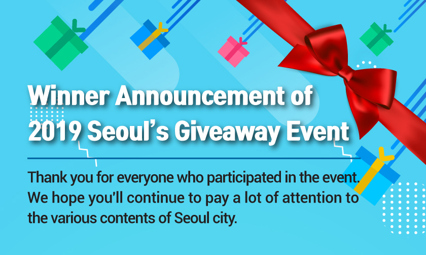 Winner Announcement of  2019 Seoul's Giveaway Event Thank you for everyone who participated in the event. We hope you'll continue to pay a lot of attention to  the various contents of Seoul city.