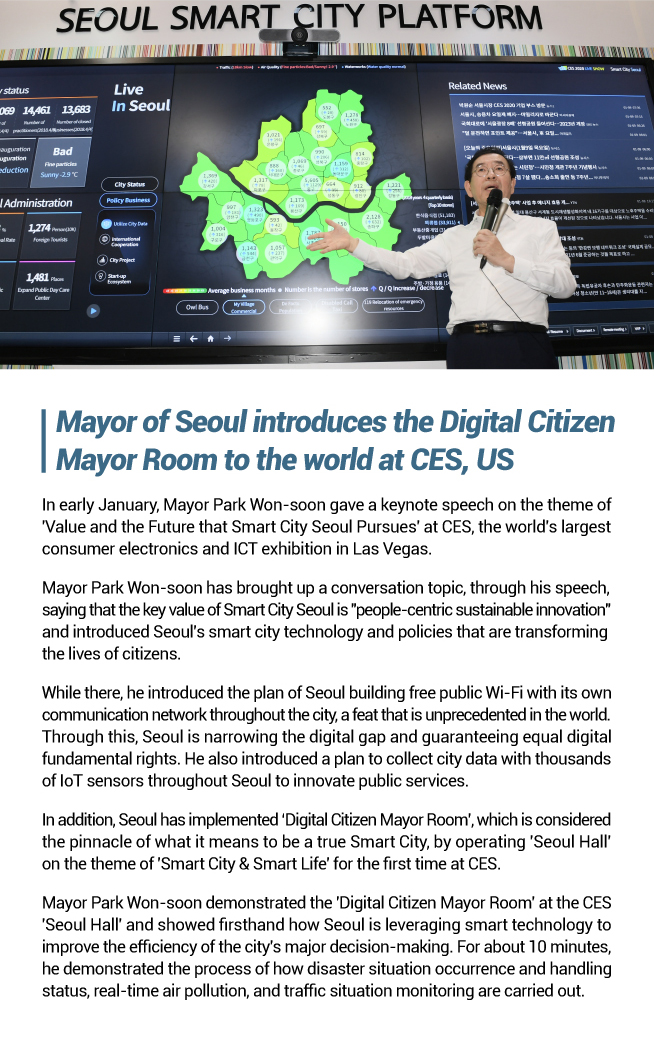 Mayor of Seoul introduces the Digital Citizen  Mayor Room to the world at CES, US In early January, Mayor Park Won-soon gave a keynote speech on the theme of 'Value and the Future that Smart City Seoul Pursues' at CES, the world's largest consumer electronics and ICT exhibition in Las Vegas. Mayor Park Won-soon has brought up a conversation topic, through his speech, saying that the key value of Smart City Seoul is 'people-centric sustainable innovation' and introduced Seoul's smart city technology and policies that are transforming the lives of citizens. While there, he introduced the plan of Seoul building free public Wi-Fi with its own communication network throughout the city, a feat that is unprecedented in the world. Through this, Seoul is narrowing the digital gap and guaranteeing equal digital fundamental rights. He also introduced a plan to collect city data with thousands of IoT sensors throughout Seoul to innovate public services. In addition, Seoul has implemented 'Digital Citizen Mayor Room', which is considered the pinnacle of what it means to be a true Smart City, by operating 'Seoul Hall' on the theme of 'Smart City & Smart Life' for the first time at CES. Mayor Park Won-soon demonstrated the 'Digital Citizen Mayor Room' at the CES 'Seoul Hall' and showed firsthand how Seoul is leveraging smart technology to improve the efficiency of the city's major decision-making. For about 10 minutes, he demonstrated the process of how disaster situation occurrence and handling status, real-time air pollution, and traffic situation monitoring are carried out.