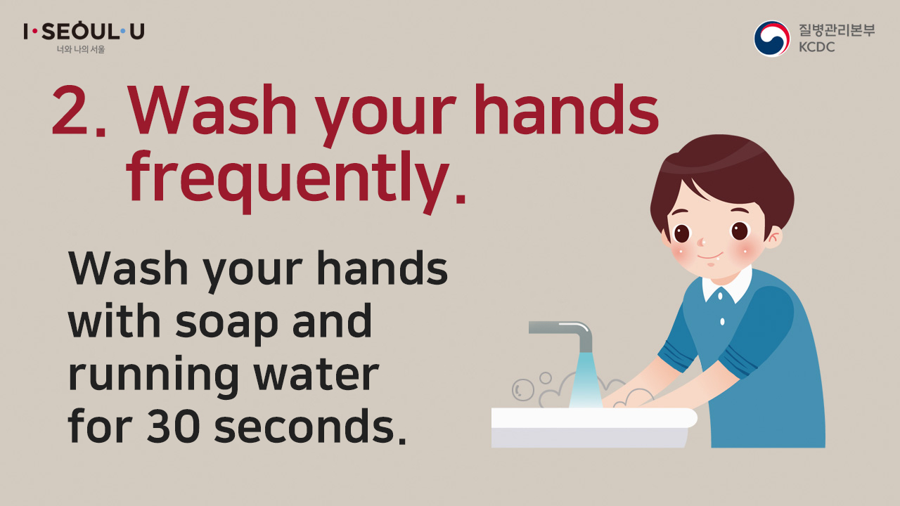 ②	 Wash your hands frequently. Use soap and wash your hands with running water for 30 seconds.