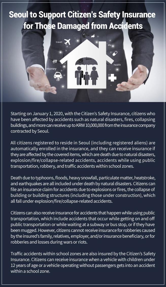 Seoul to Support Citizen's Safety Insurance for Those Damaged from Accidents Starting on January 1, 2020, with the Citizen's Safety Insurance, citizens who have been affected by accidents such as natural disasters, fires, collapsing buildings, and more can receive up to KRW 10,000,000 from the insurance company contracted by Seoul.  All citizens registered to reside in Seoul (including registered aliens) are automatically enrolled in the insurance, and they can receive insurance if they are affected by the covered items, which are death due to natural disasters, explosion/fire/collapse-related accidents, accidents while using public transportation, robbery, and traffic accidents within school zones.   Death due to typhoons, floods, heavy snowfall, particulate matter, heatstroke, and earthquakes are all included under death by natural disasters. Citizens can file an insurance claim for accidents due to explosions or fires, the collapse of building or building structures (including those under construction), which all fall under explosion/fire/collapse-related accidents.  Citizens can also receive insurance for accidents that happen while using public transportation, which include accidents that occur while getting on and off public transportation or while waiting at a subway or bus stop, or if they have been mugged. However, citizens cannot receive insurance for robberies caused by the insured's family, relatives, employer, and/or insurance beneficiary, or for robberies and losses during wars or riots.  Traffic accidents within school zones are also insured by the Citizen's Safety Insurance. Citizens can receive insurance when a vehicle with children under 12 years of age or a vehicle operating without passengers gets into an accident within a school zone.