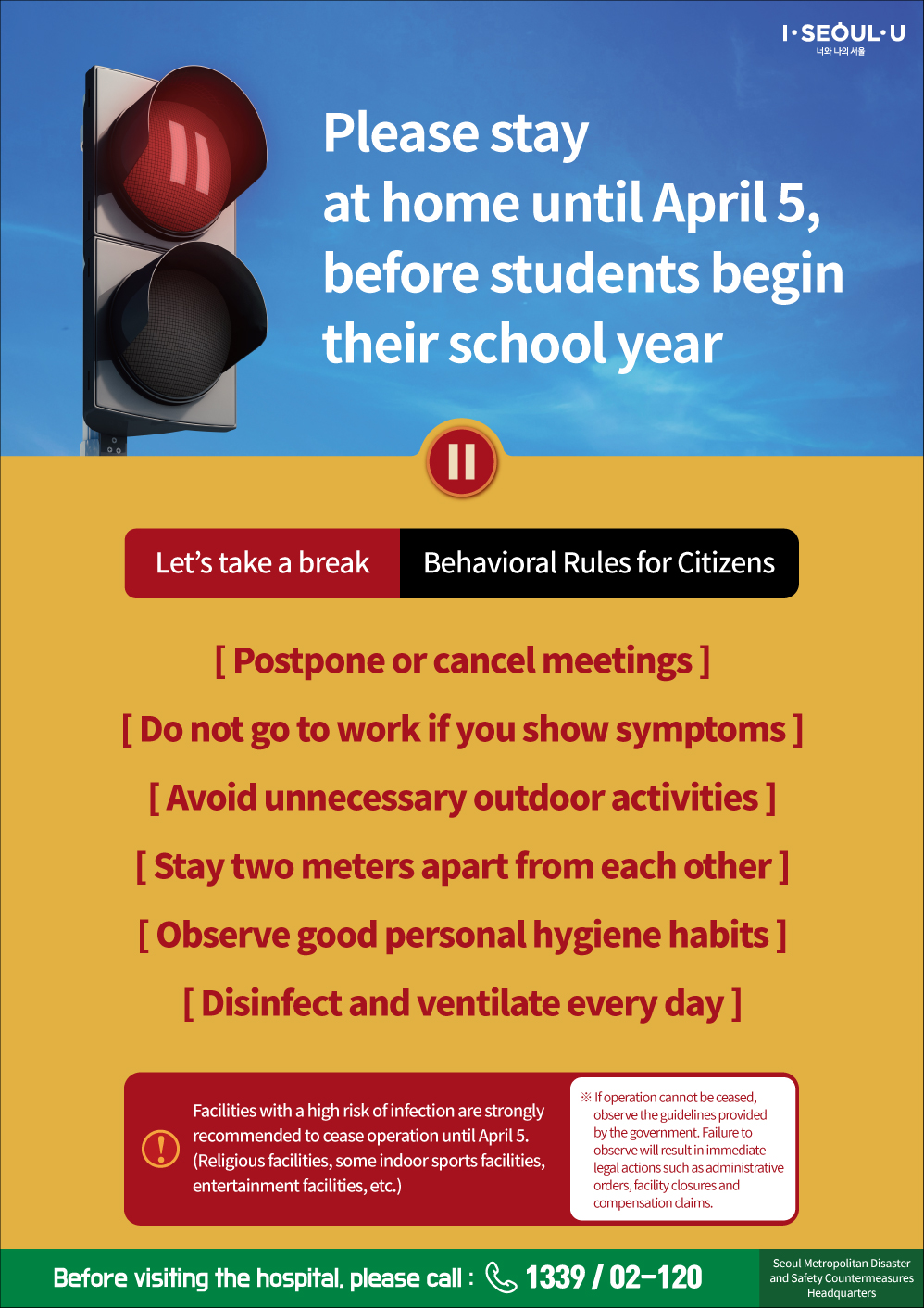 Please stay  at home until April 5,  before students begin  their school year Let's take a break Behavioral Rules for Citizens [ Postpone or cancel meetings ] [ Do not go to work if you show symptoms ] [ Avoid unnecessary outdoor activities ] [ Stay two meters apart from each other ] [ Observe good personal hygiene habits ] [ Disinfect and ventilate every day ] Facilities with a high risk of infection are strongly  recommended to cease operation until April 5.  (Religious facilities, some indoor sports facilities,  entertainment facilities, etc.) ※ If operation cannot be ceased,        observe the guidelines provided        by the government. Failure to        observe will result in immediate        legal actions such as administrative        orders, facility closures and        compensation claims. Before visiting the hospital, please call : 1339 / 02-120 Seoul Metropolitan Disaster and Safety Countermeasures Headquarters