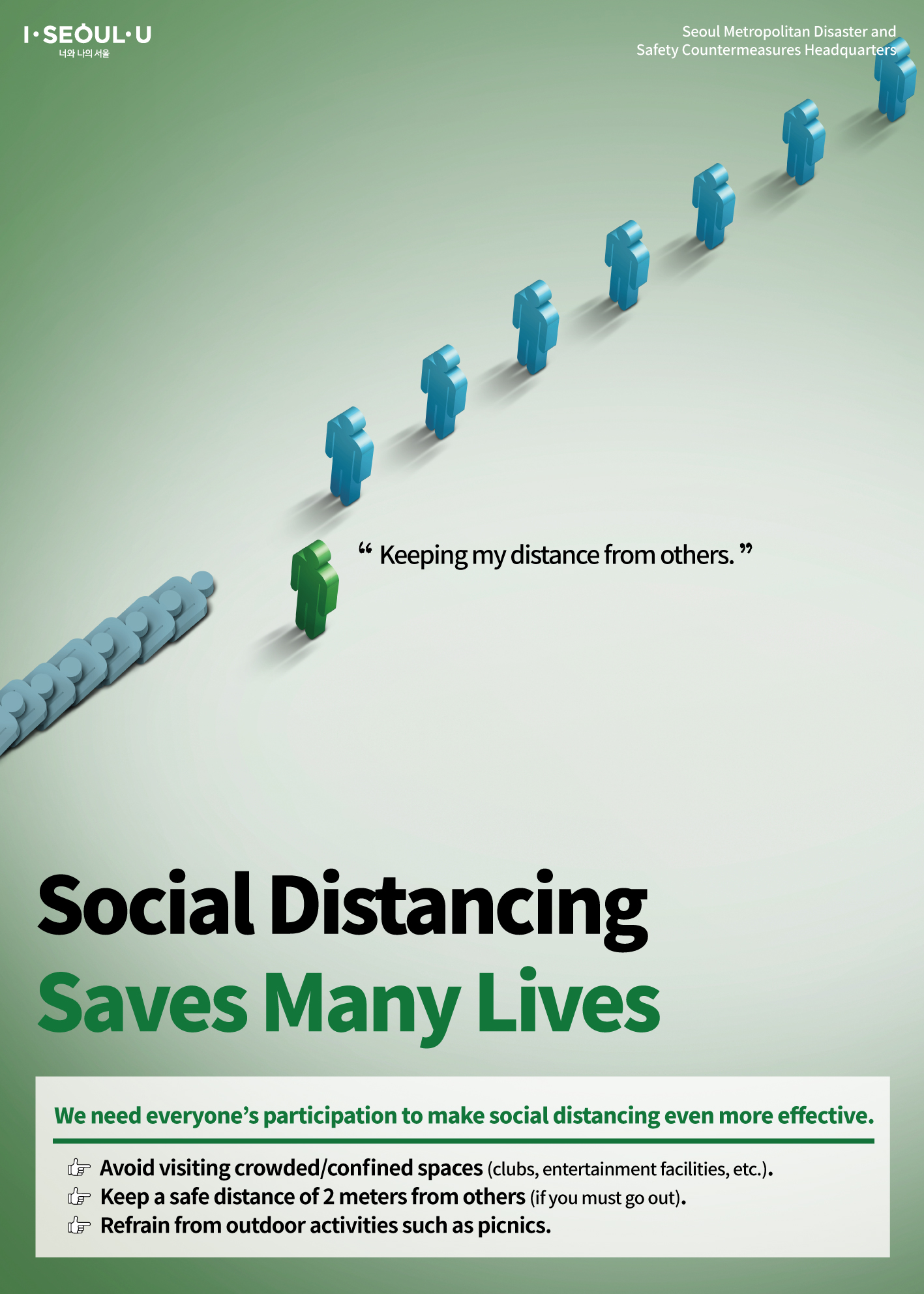 Social Distancing  Saves Many Lives We need everyone's participation to make social distancing even more effective. Avoid visiting crowded/confined spaces (clubs, entertainment facilities, etc.). Keep a safe distance of 2 meters from others (if you must go out). Refrain from outdoor activities such as picnics.