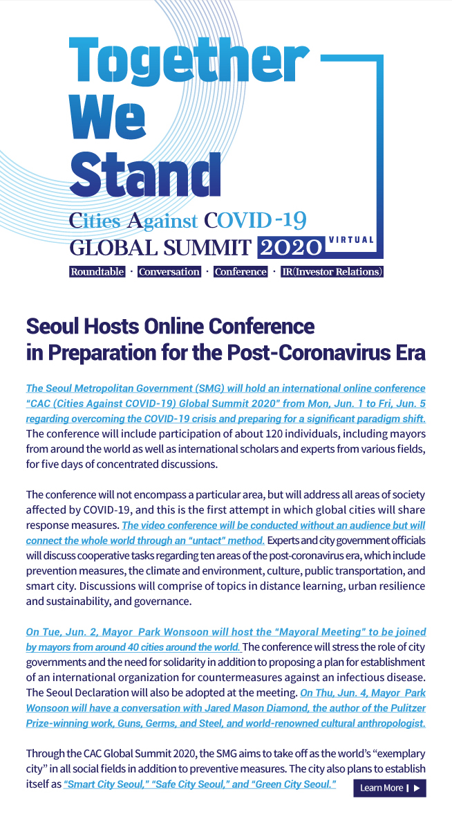 "Together We Stand Cities Against COVID-19 Global Summit 2020 Seoul Hosts Online Conference  in Preparation for the Post-Coronavirus Era The Seoul Metropolitan Government (SMG) will hold an international online conference ""CAC (Cities Against COVID-19) Global Summit 2020"" from Mon, Jun. 1 to Fri, Jun. 5 regarding overcoming the COVID-19 crisis and preparing for a significant paradigm shift. The conference will include participation of about 120 individuals, including mayors from around the world as well as international scholars and experts from various fields, for five days of concentrated discussions.  The conference will not encompass a particular area, but will address all areas of society affected by COVID-19, and this is the first attempt in which global cities will share response measures. The video conference will be conducted without an audience but will connect the whole world through an ""untact"" method. Experts and city government officials will discuss cooperative tasks regarding ten areas of the post-coronavirus era, which include prevention measures, the climate and environment, culture, public transportation, and smart city. Discussions will comprise of topics in distance learning, urban resilience and sustainability, and governance.   On Tue, Jun. 2, Mayor  Park Wonsoon will host the ""Mayoral Meeting"" to be joined by mayors from around 40 cities around the world. The conference will stress the role of city governments and the need for solidarity in addition to proposing a plan for establishment of an international organization for countermeasures against an infectious disease. The Seoul Declaration will also be adopted at the meeting. On Thu, Jun. 4, Mayor  Park Wonsoon will have a conversation with Jared Mason Diamond, the author of the Pulitzer Prize-winning work, Guns, Germs, and Steel, and world-renowned cultural anthropologist.  Through the CAC Global Summit 2020, the SMG aims to take off as the world's ""exemplary city"" in all social fields in addition to preventive measures. The city also plans to establish itself as ""Smart City Seoul,"" ""Safe City Seoul,"" and ""Green City Seoul."""