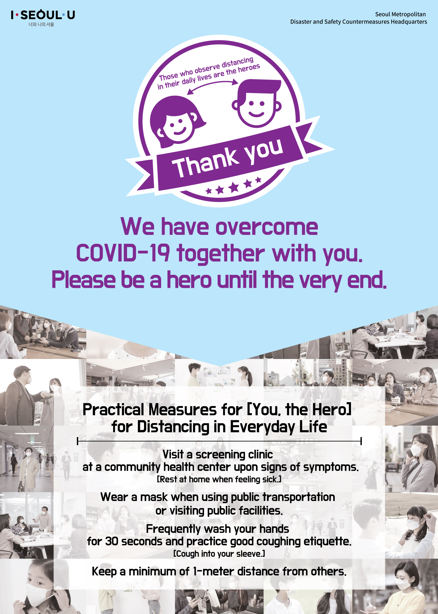 Those who observe social distancing in daily lives are the heroes Seoul Metropolitan  Disaster and Safety Countermeasures Headquarters Those who observe distancing in their daily lives are the heroes Thank you We overcame COVID-19 together with you. Please be a hero until the very end. Practical Measures for [You, the Hero]  for Distancing in Everyday Life Visit a screening clinic at a community health center upon signs of symptoms. [Rest at home when feeling sick.] Wear a mask when using public transportation or visiting public facilities. Frequently wash your hands for 30 seconds and practice good coughing etiquette. [Cough into your sleeve.] Keep a minimum of 1-meter distance between others. You are the hero who overcomes COVID-19.