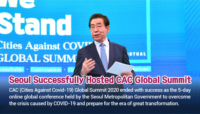 Seoul Successfully Hosted CAC Global Summit CAC (Cities Against Covid-19) Global Summit 2020 ended with success as the 5-day online global conference held by the Seoul Metropolitan Government to overcome the crisis caused by COVID-19 and prepare for the era of great transformation.