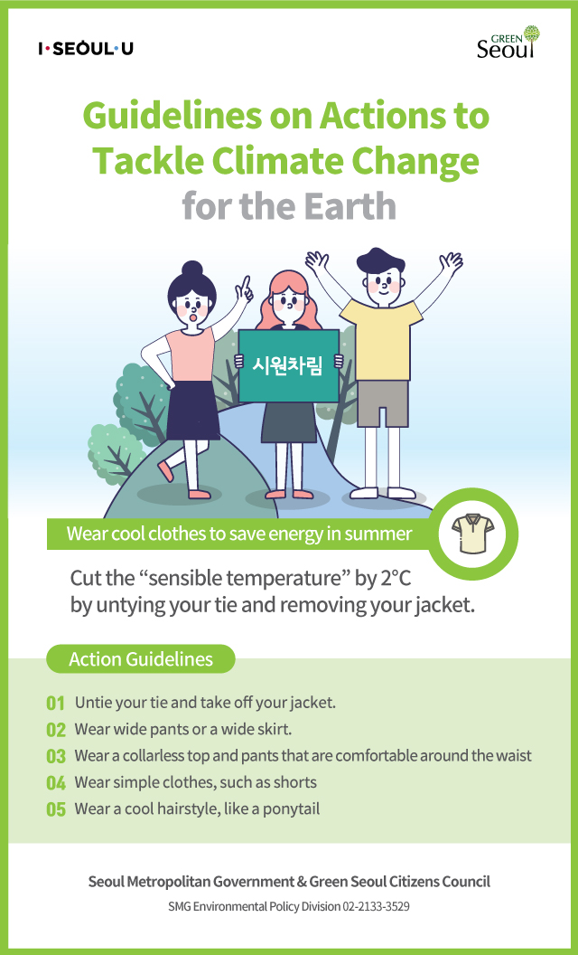 "Green Seoul Citizens Council Guidelines on Actions to Tackle Climate for the Earth Wear cool clothes to save energy in summer Cut the ""sensible temperature"" by 2℃ by untying your tie and removing your jacket. Action Guidelines Untie your tie and take off your jacket. Wear wide pants or a wide skirt. Wear a collarless top and pants that are comfortable around the waist Wear simple clothes, such as shorts Wear a cool hairstyle, like a ponytail Seoul Metropolitan Government & Green Seoul Citizens Council SMG Environmental Policy Division"