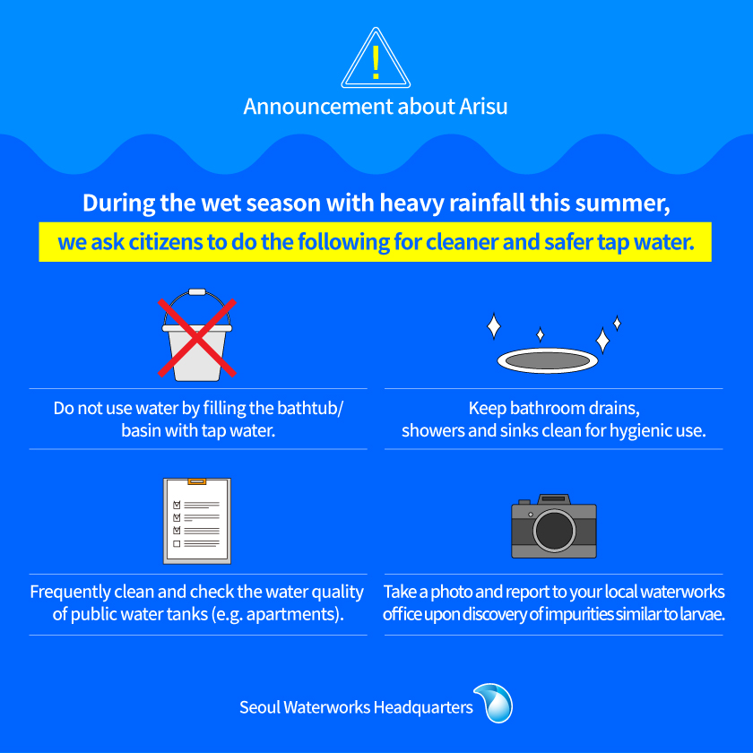 Announcement about Arisu During the wet season with heavy rainfall this summer, we ask citizens to do the following for cleaner and safer tap water. Do not use water by filling the bathtub/basin with tap water. Keep bathroom drains, showers and sinks clean for hygienic use. Frequently clean and check the water quality of public water tanks (e.g. apartments). Take a photo and report to your local waterworks office upon discovery of impurities similar to larvae. Seoul Waterworks Headquarters