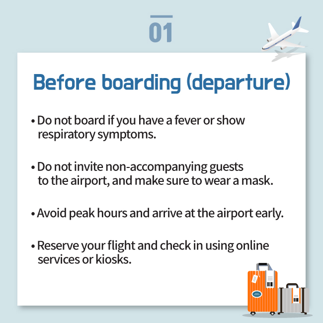 Before boarding (departure) • Do not board if you have a fever or show     respiratory symptoms. • Do not invite non-accompanying guests     to the airport, and make sure to wear a mask. • Avoid peak hours and arrive at the airport early. • Reserve your flight and check in using online     services or kiosks.
