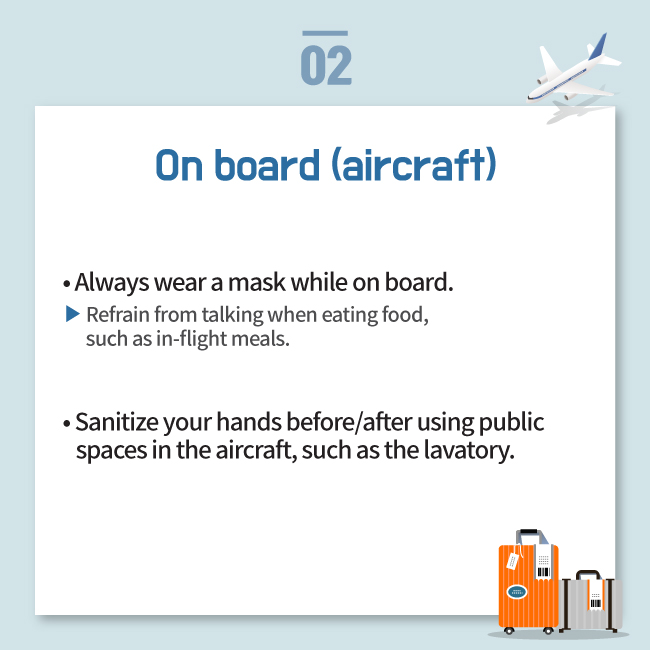 On board (aircraft) • Always wear a mask while on board. Refrain from talking when eating food,  such as in-flight meals. • Sanitize your hands before/after using public     spaces in the aircraft, such as the lavatory.
