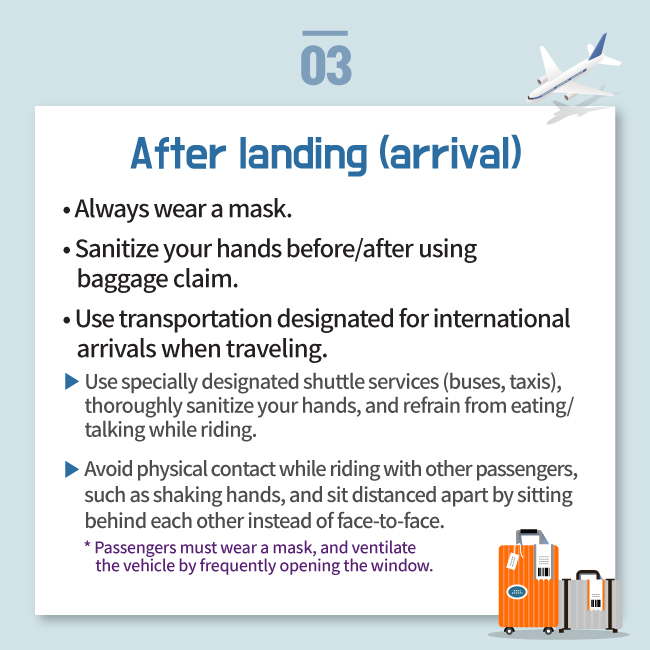 After landing (arrival) • Always wear a mask. • Sanitize your hands before/after using     baggage claim. • Use transportation designated for international     arrivals when traveling. Use specially designated shuttle services (buses, taxis),  thoroughly sanitize your hands, and refrain from eating/ talking while riding. Avoid physical contact while riding with other passengers,  such as shaking hands, and sit distanced apart by sitting  behind each other instead of face-to-face. * Passengers must wear a mask, and ventilate      the vehicle by frequently opening the window.