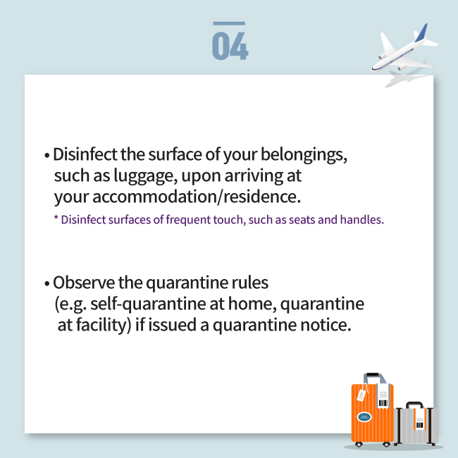 • Disinfect the surface of your belongings,     such as luggage, upon arriving at     your accommodation/residence.     * Disinfect surfaces of frequent touch, such as seats and handles.   • Observe the quarantine rules     (e.g. self-quarantine at home, quarantine      at facility) if issued a quarantine notice.