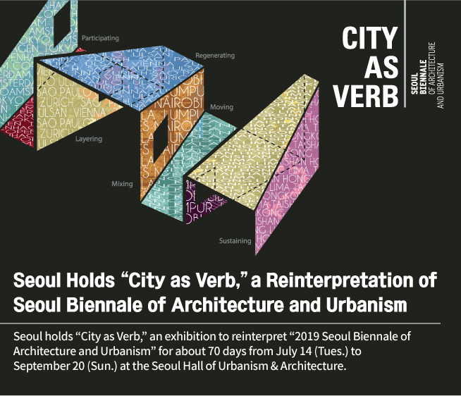 "Seoul holds ""City as Verb,"" an exhibition to reinterpret ""2019 Seoul Biennale of Architecture and Urbanism"" for about 70 days from July 14 (Tues.) to September 20 (Sun.) at the Seoul Hall of Urbanism & Architecture."