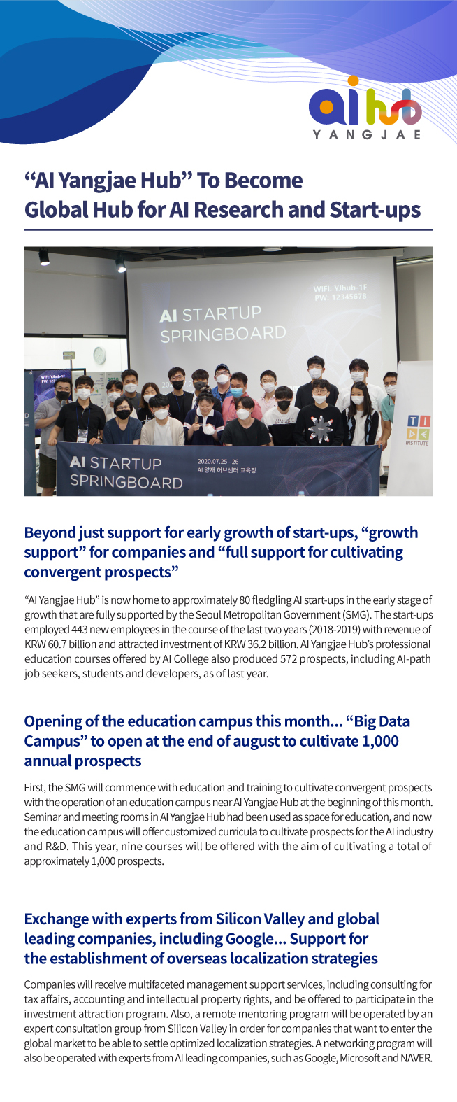 """""""AI Yangjae Hub"""" To Become Global Hub for AI Research and Start-ups Beyond just support for early growth of start-ups, """"growth support"""" for companies and """"full support for cultivating convergent prospects""""  """"AI Yangjae Hub"""" is now home to approximately 80 fledgling AI start-ups in the early stage of growth that are fully supported by the Seoul Metropolitan Government (SMG). The start-ups employed 443 new employees in the course of the last two years (2018-2019) with revenue of KRW 60.7 billion and attracted investment of KRW 36.2 billion. AI Yangjae Hub's professional education courses offered by AI College also produced 572 prospects, including AI-path job seekers, students and developers, as of last year. Opening of the education campus this month... """"Big Data Campus"""" to open at the end of august to cultivate 1,000 annual prospects First, the SMG will commence with education and training to cultivate convergent prospects with the operation of an education campus near AI Yangjae Hub at the beginning of this month. Seminar and meeting rooms in AI Yangjae Hub had been used as space for education, and now the education campus will offer customized curricula to cultivate prospects for the AI industry and R&D. This year, nine courses will be offered with the aim of cultivating a total of approximately 1,000 prospects. Exchange with experts from Silicon Valley and global leading companies, including Google... Support for the establishment of overseas localization strategies Companies will receive multifaceted management support services, including consulting for tax affairs, accounting and intellectual property rights, and be offered to participate in the investment attraction program. Also, a remote mentoring program will be operated by an expert consultation group from Silicon Valley in order for companies that want to enter the global market to be able to settle optimized localization strategies. A networking program will also be operated with experts from AI leading """