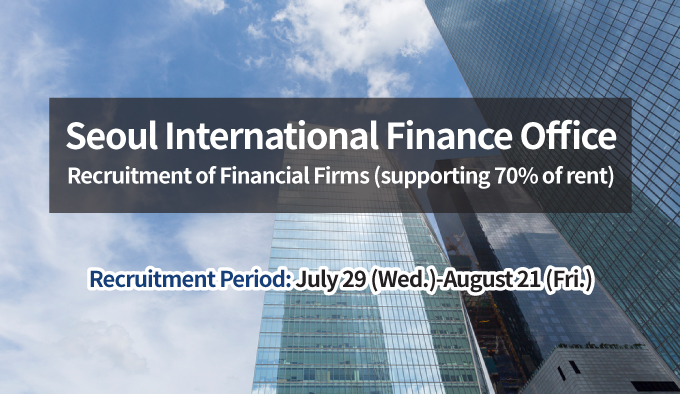 Seoul International Finance Office Recruitment of Financial Firms (supporting 70% of rent) Recruitment Period: July 29 (Wed.)-August 21 (Fri.)