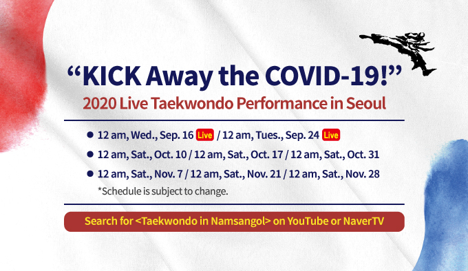 """KICK Away the COVID-19!"" 2020 Live Taekwondo Performance in Seoul - 12 am, Wed., Sep. 16 / 12 am, Tues., Sep. 24 - 12 am, Sat., Oct. 10 / 12 am, Sat., Oct. 17 / 12 am, Sat., Oct. 31 - 12 am, Sat., Nov. 7 / 12 am, Sat., Nov. 21 / 12 am, Sat., Nov. 28 *Schedule is subject to change. Search for Taekwondo in Namsangol on YouTube or NaverTV"