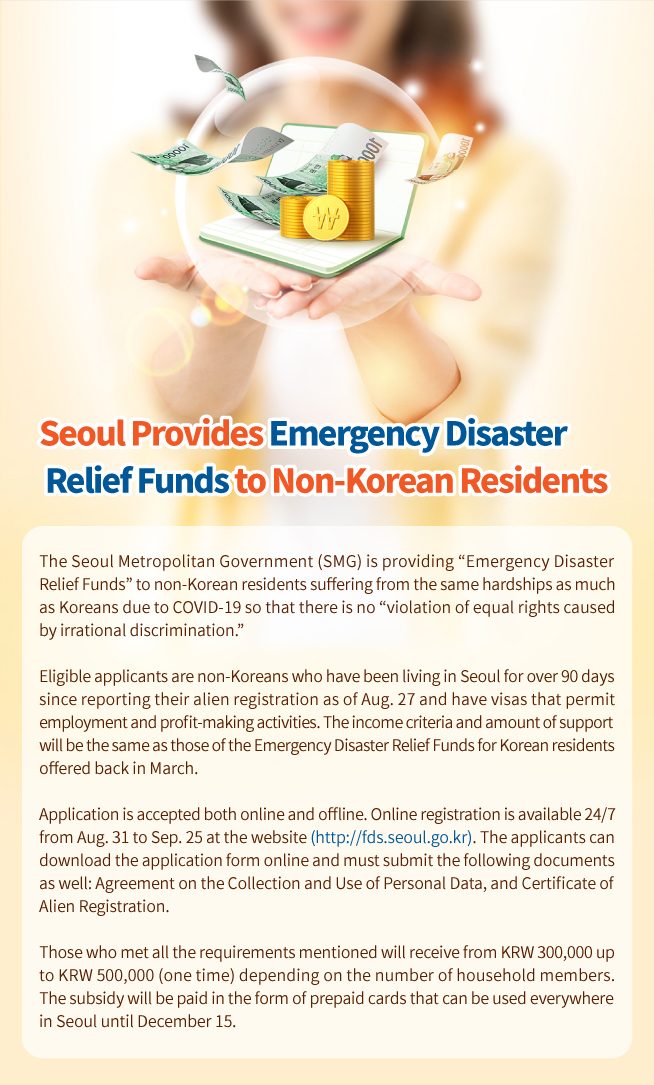 "Seoul Provides Emergency Disaster  Relief Funds to Non-Korean Residents The Seoul Metropolitan Government (SMG) is providing ""Emergency Disaster  Relief Funds"" to non-Korean residents suffering from the same hardships as much  as Koreans due to COVID-19 so that there is no ""violation of equal rights caused  by irrational discrimination.""  Eligible applicants are non-Koreans who have been living in Seoul for over 90 days  since reporting their alien registration as of Aug. 27 and have visas that permit  employment and profit-making activities. The income criteria and amount of support  will be the same as those of the Emergency Disaster Relief Funds for Korean residents offered back in March.  Application is accepted both online and offline. Online registration is available 24/7  from Aug. 31 to Sep. 25 at the website (http://fds.seoul.go.kr). The applicants can  download the application form online and must submit the following documents  as well: Agreement on the Collection and Use of Personal Data, and Certificate of  Alien Registration.  Those who met all the requirements mentioned will receive from KRW 300,000 up  to KRW 500,000 (one time) depending on the number of household members.  The subsidy will be paid in the form of prepaid cards that can be used everywhere  in Seoul until December 15."