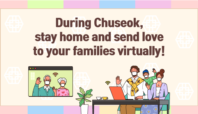 Celebrate this year's Chuseok with your family in spirit! Please refrain from traveling home this Chuseok as much as possible. If you must visit your family, please maintain good personal hygiene and comply with quarantine rules.