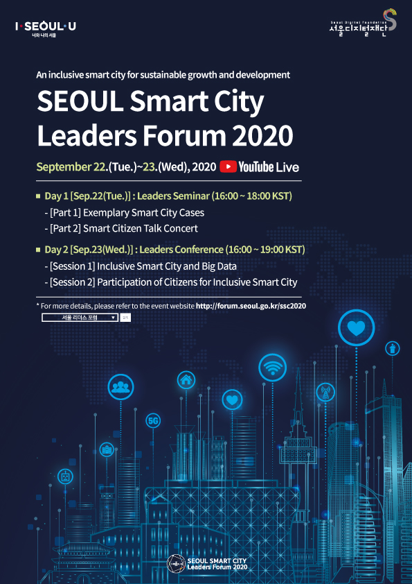 Inclusive Smart Cities for Sustainable Growth Seoul Smart City Leaders Forum 2020 Tue, Sep. 22 – Wed, Sep. 23, 2020 Day 1 (Tue, Sep. 22): Leaders Seminar (16:00 – 18:00) -  Exemplary Smart City Cases -  Smart Citizen Talk Concert Day 2 (Wed, Sep. 23): Leaders Conference (16:00 – 19:00) -  Exemplary Smart City Cases  -  Smart Citizen Talk Concert  For more information, visit the official website (http://forum.seoul.go.kr/ssc2020).