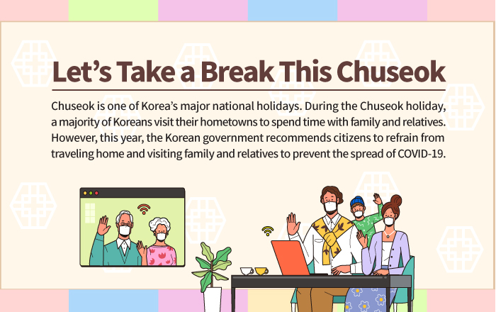 Let's Take a Break This Chuseok Chuseok is one of Korea's major national holidays. During the Chuseok holiday, a majority of Koreans visit their hometowns to spend time with family and relatives. However, this year, the Korean government recommends citizens to refrain from traveling home and visiting family and relatives to prevent the spread of COVID-19.