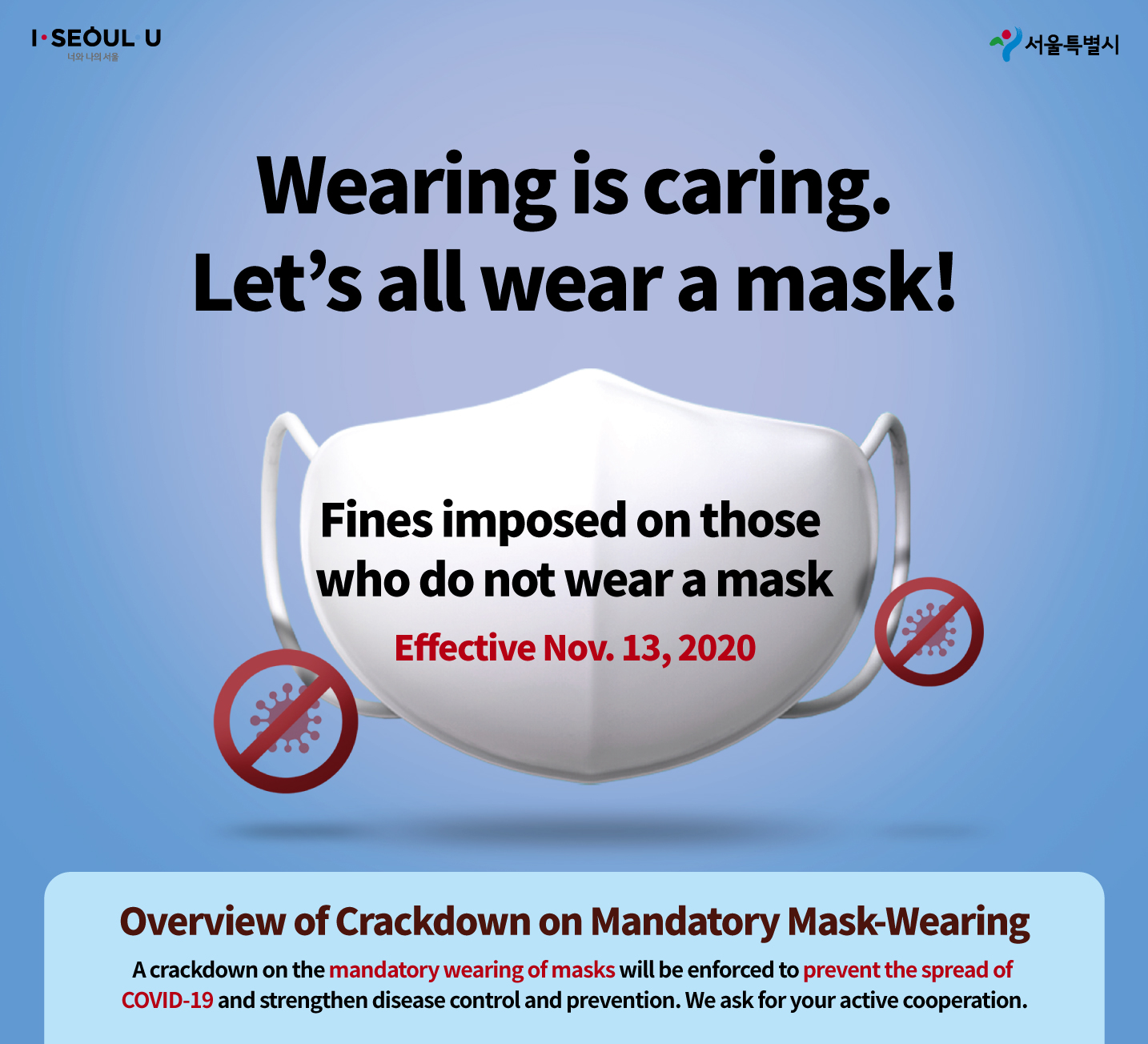 Wearing is caring. Let's all wear a mask! Fines imposed on those who do not wear a mask Effective Nov. 13, 2020 Overview of Crackdown on Mandatory Mask-Wearing A crackdown on the mandatory wearing of masks will be enforced to prevent the spread of COVID-19 and strengthen disease control and prevention. We ask for your active cooperation.