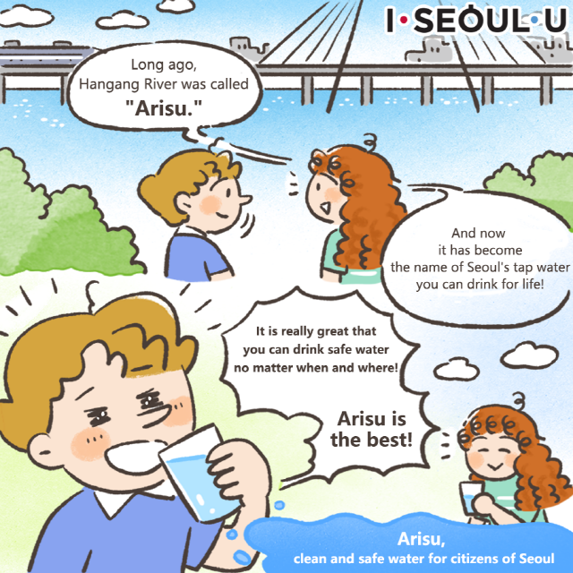 Long ago, Hangang River was called Arisu. And now it has become the name of Seoul's tap water you can drink for life! It is really great that you can drink safe water no matter when and where! Arisu is the best!